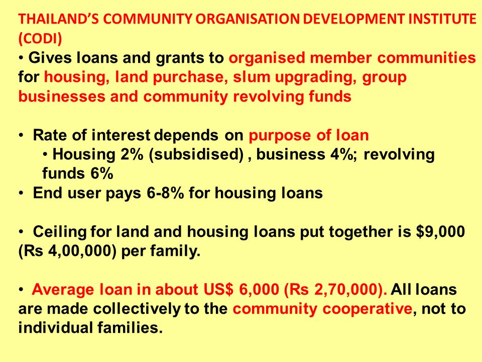 THAILANDS COMMUNITY ORGANISATION DEVELOPMENT INSTITUTE (CODI) Gives loans and grants to organised member communities for housing, land purchase, slum