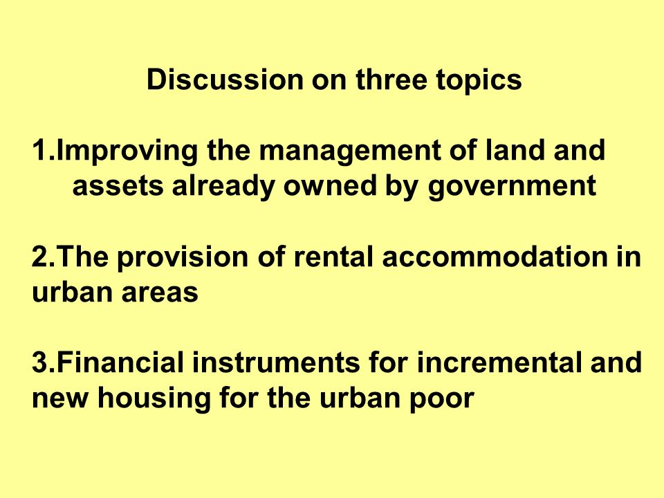 Discussion on three topics 1.Improving the management of land and assets already owned by government 2.The provision of rental accommodation in urban