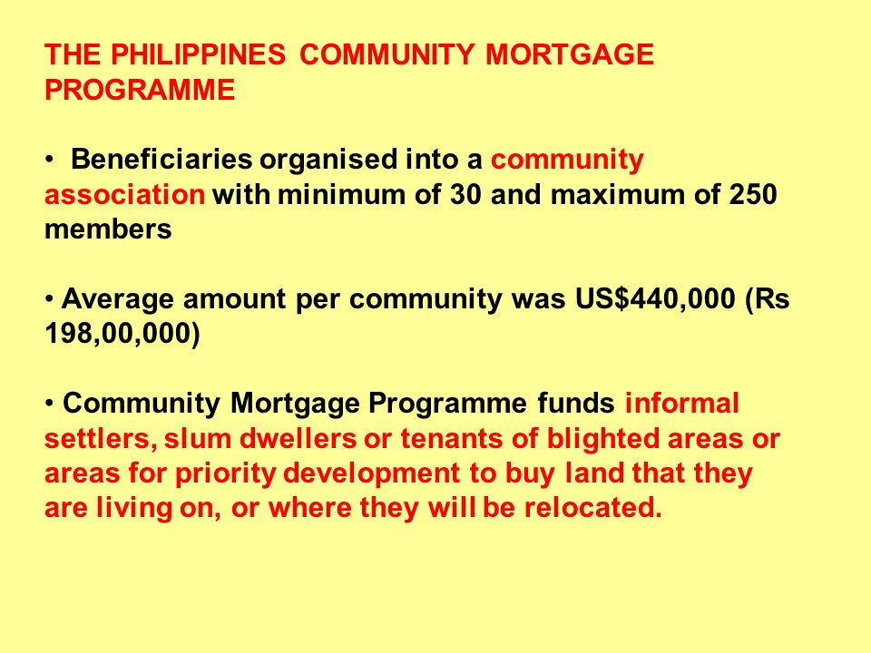 THE PHILIPPINES COMMUNITY MORTGAGE PROGRAMME Beneficiaries organised into a community association with minimum of 30 and maximum of 250 members Averag