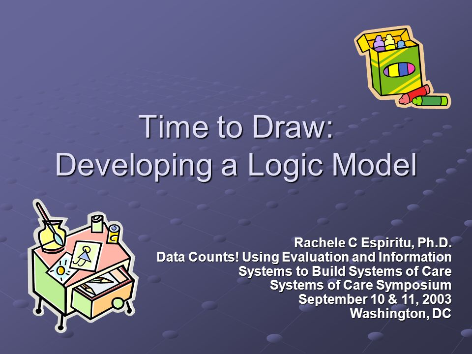 Time to Draw: Developing a Logic Model Rachele C Espiritu, Ph.D. Data Counts! Using Evaluation and Information Systems to Build Systems of Care System