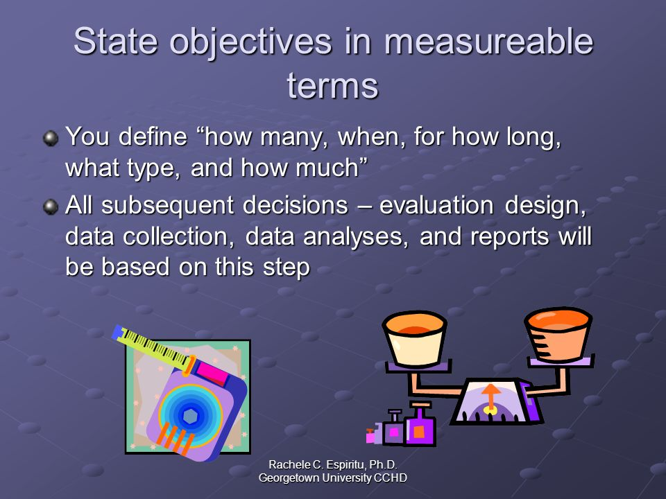 Rachele C. Espiritu, Ph.D. Georgetown University CCHD State objectives in measureable terms You define how many, when, for how long, what type, and ho