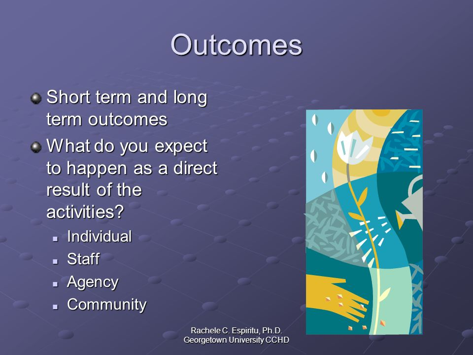 Rachele C. Espiritu, Ph.D. Georgetown University CCHD Outcomes Short term and long term outcomes What do you expect to happen as a direct result of th