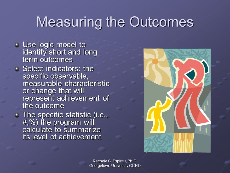Rachele C. Espiritu, Ph.D. Georgetown University CCHD Measuring the Outcomes Use logic model to identify short and long term outcomes Select indicator