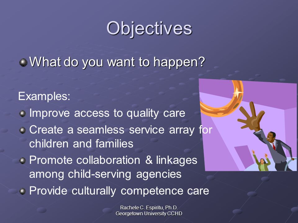 Rachele C. Espiritu, Ph.D. Georgetown University CCHD Objectives What do you want to happen? Examples: Improve access to quality care Create a seamles