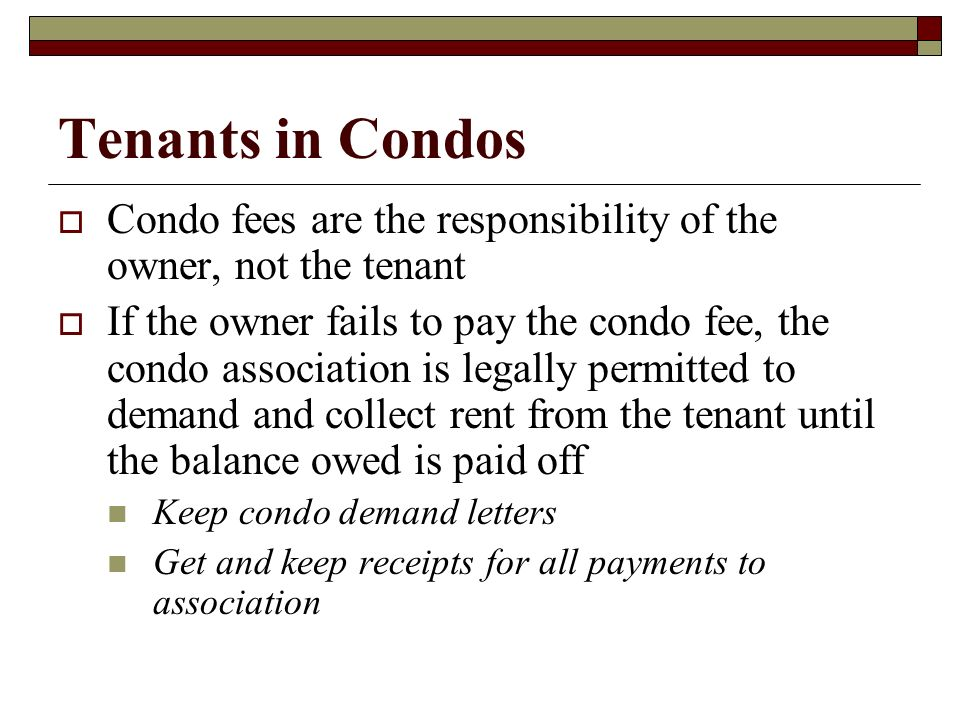 Tenants in Condos Condo fees are the responsibility of the owner, not the tenant If the owner fails to pay the condo fee, the condo association is leg