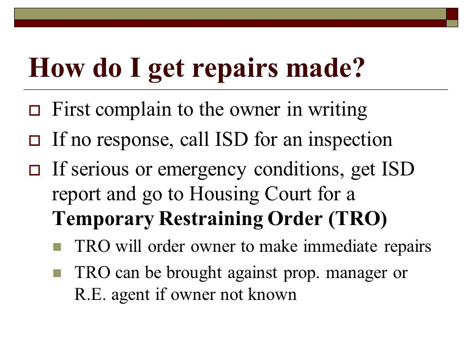 How do I get repairs made? First complain to the owner in writing If no response, call ISD for an inspection If serious or emergency conditions, get I