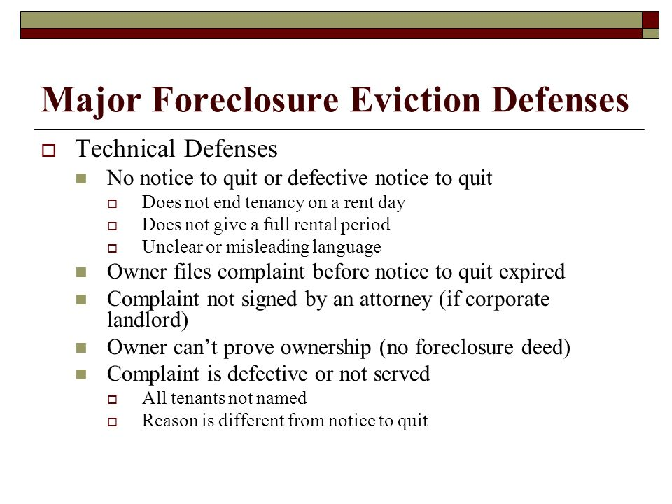 Major Foreclosure Eviction Defenses Technical Defenses No notice to quit or defective notice to quit Does not end tenancy on a rent day Does not give