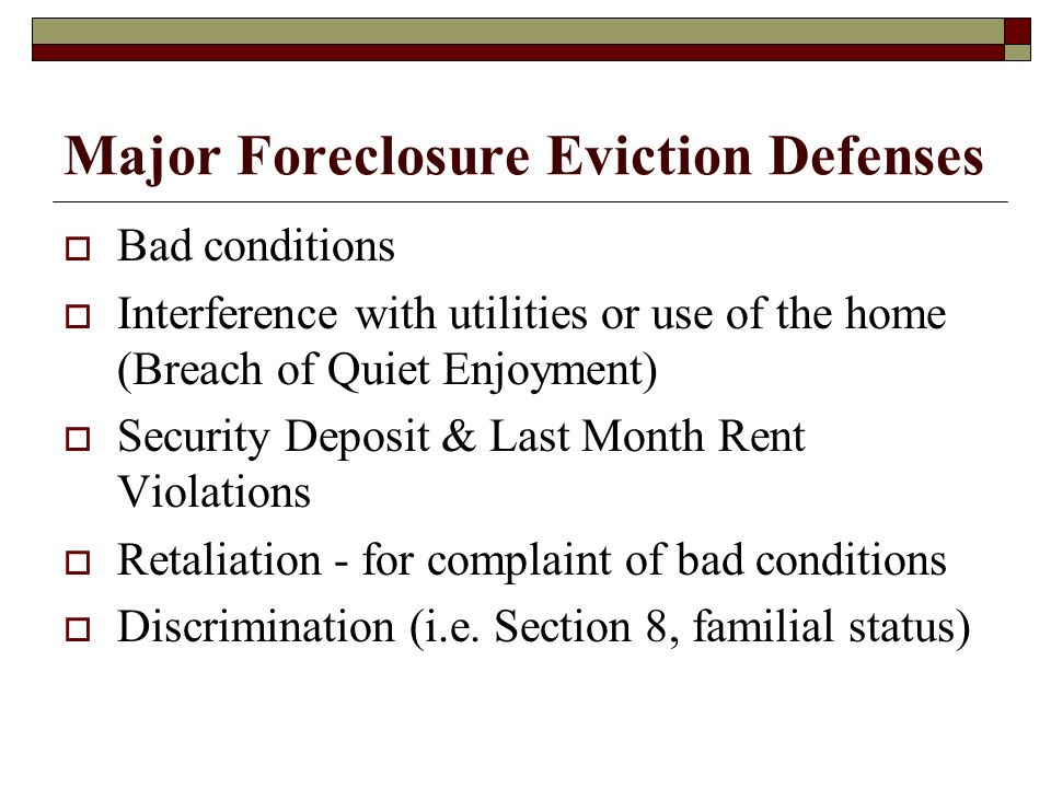 Major Foreclosure Eviction Defenses Bad conditions Interference with utilities or use of the home (Breach of Quiet Enjoyment) Security Deposit & Last