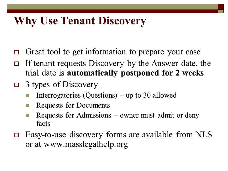 Why Use Tenant Discovery Great tool to get information to prepare your case If tenant requests Discovery by the Answer date, the trial date is automat