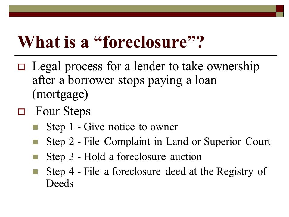 What is a foreclosure? Legal process for a lender to take ownership after a borrower stops paying a loan (mortgage) Four Steps Step 1 - Give notice to