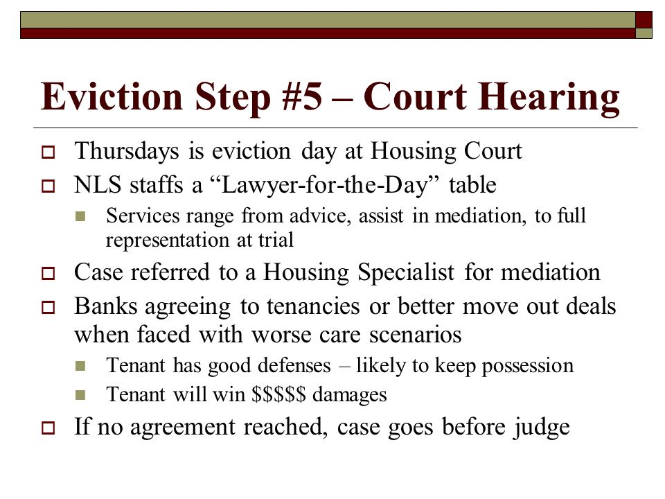 Eviction Step #5 – Court Hearing Thursdays is eviction day at Housing Court NLS staffs a Lawyer-for-the-Day table Services range from advice, assist i