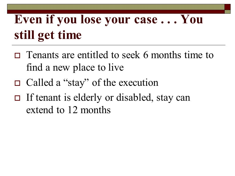 Even if you lose your case... You still get time Tenants are entitled to seek 6 months time to find a new place to live Called a stay of the execution