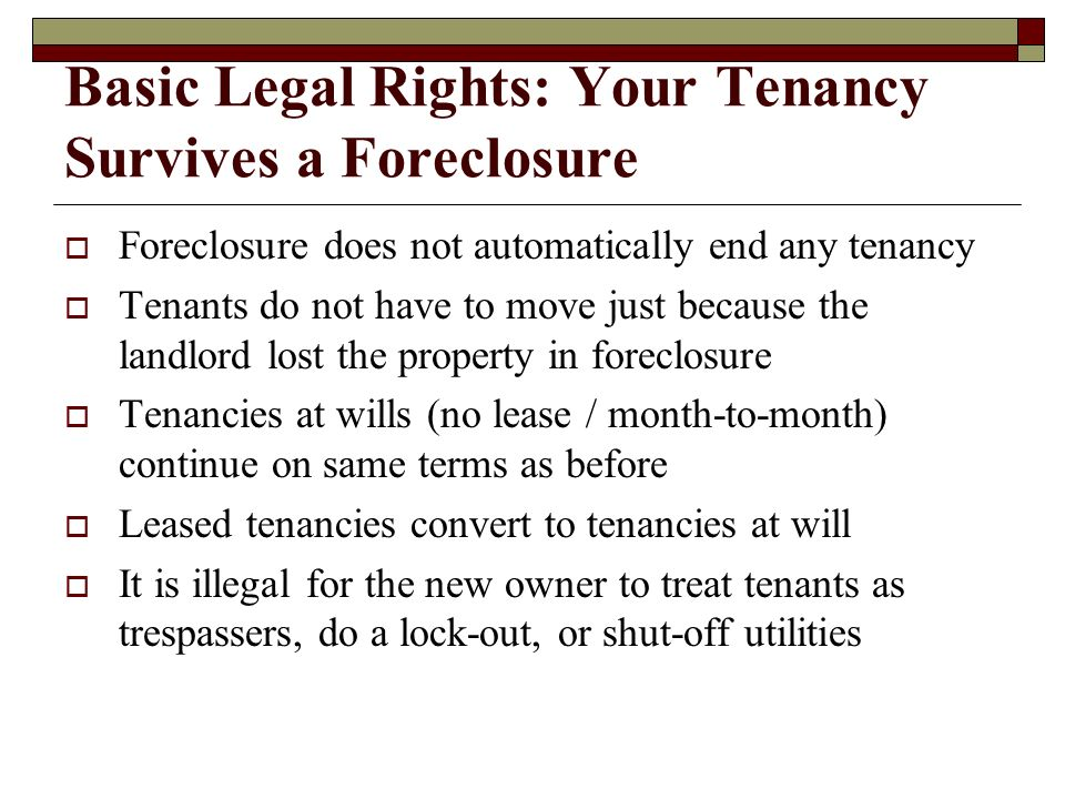 Basic Legal Rights: Your Tenancy Survives a Foreclosure Foreclosure does not automatically end any tenancy Tenants do not have to move just because th