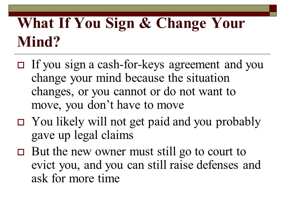 What If You Sign & Change Your Mind? If you sign a cash-for-keys agreement and you change your mind because the situation changes, or you cannot or do