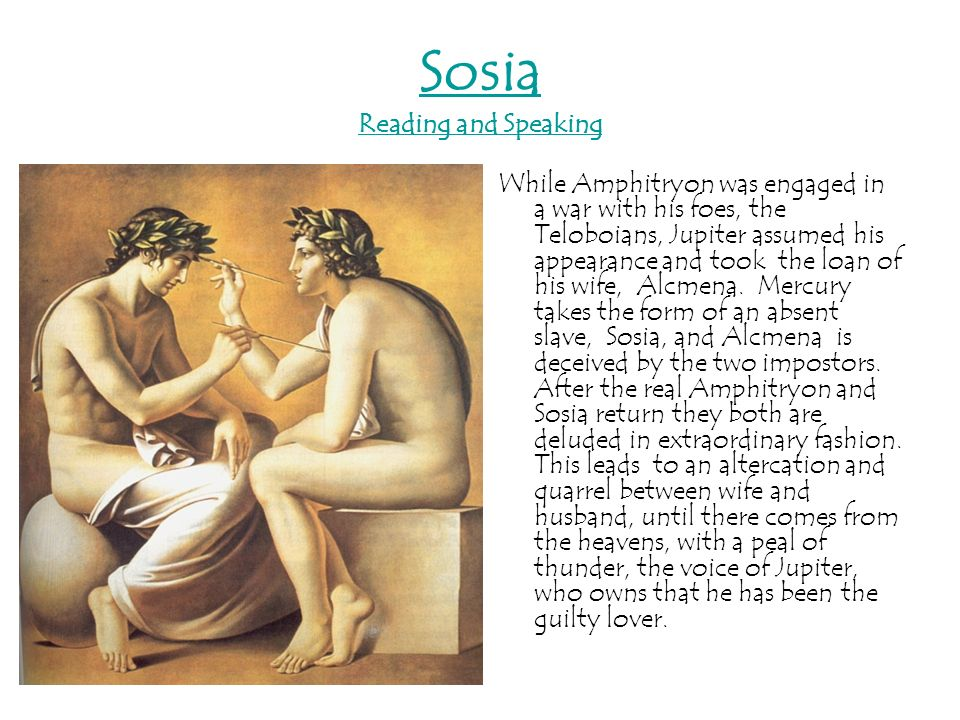 Sosia Reading and Speaking While Amphitryon was engaged in a war with his foes, the Teloboians, Jupiter assumed his appearance and took the loan of hi