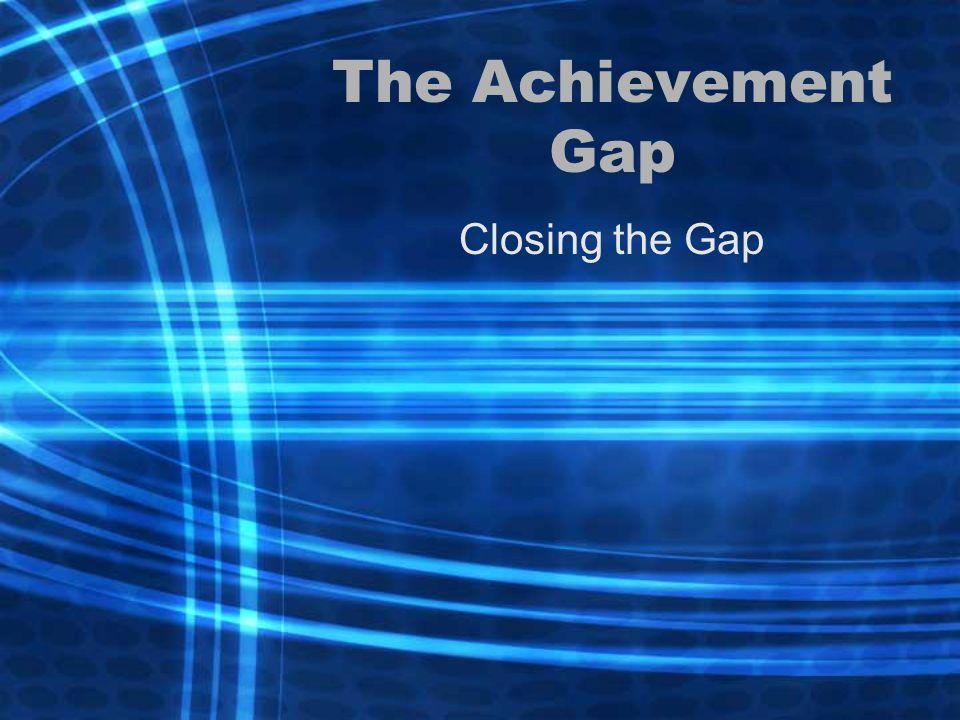 The Achievement Gap Closing the Gap