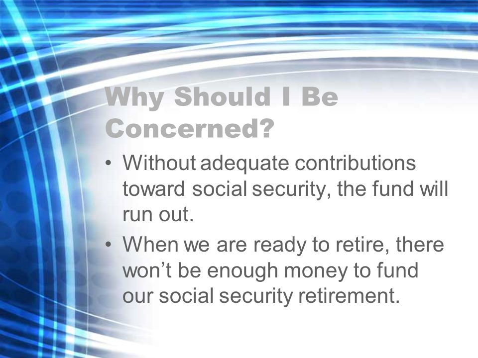 Why Should I Be Concerned? Without adequate contributions toward social security, the fund will run out. When we are ready to retire, there wont be en