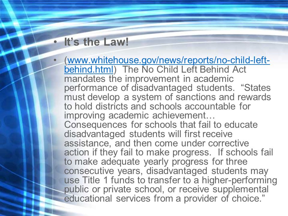 Its the Law! (www.whitehouse.gov/news/reports/no-child-left- behind.html) The No Child Left Behind Act mandates the improvement in academic performanc