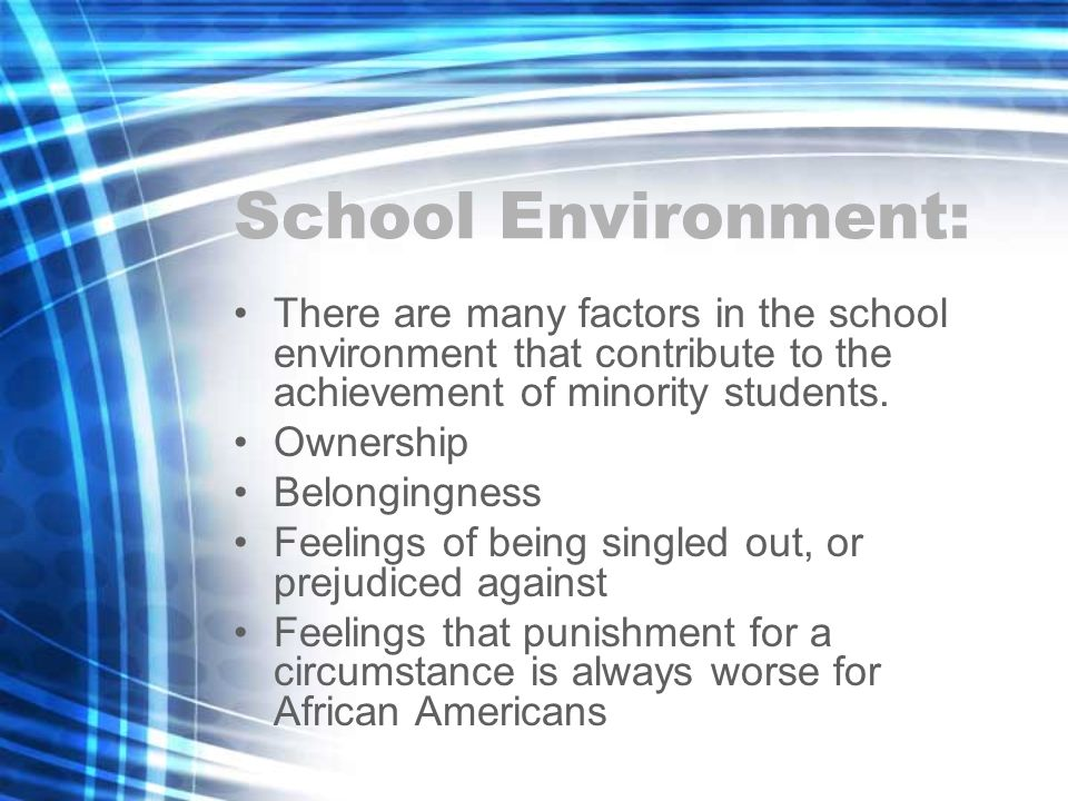 School Environment: There are many factors in the school environment that contribute to the achievement of minority students. Ownership Belongingness