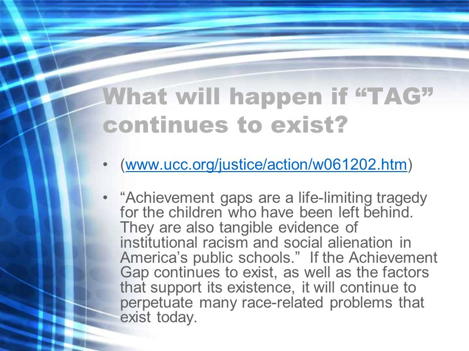 What will happen if TAG continues to exist? (www.ucc.org/justice/action/w061202.htm)www.ucc.org/justice/action/w061202.htm Achievement gaps are a life