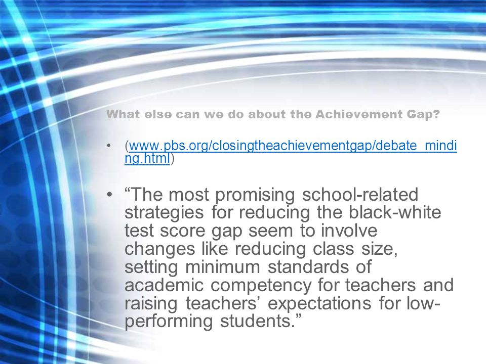 What else can we do about the Achievement Gap? (www.pbs.org/closingtheachievementgap/debate_mindi ng.html)www.pbs.org/closingtheachievementgap/debate_