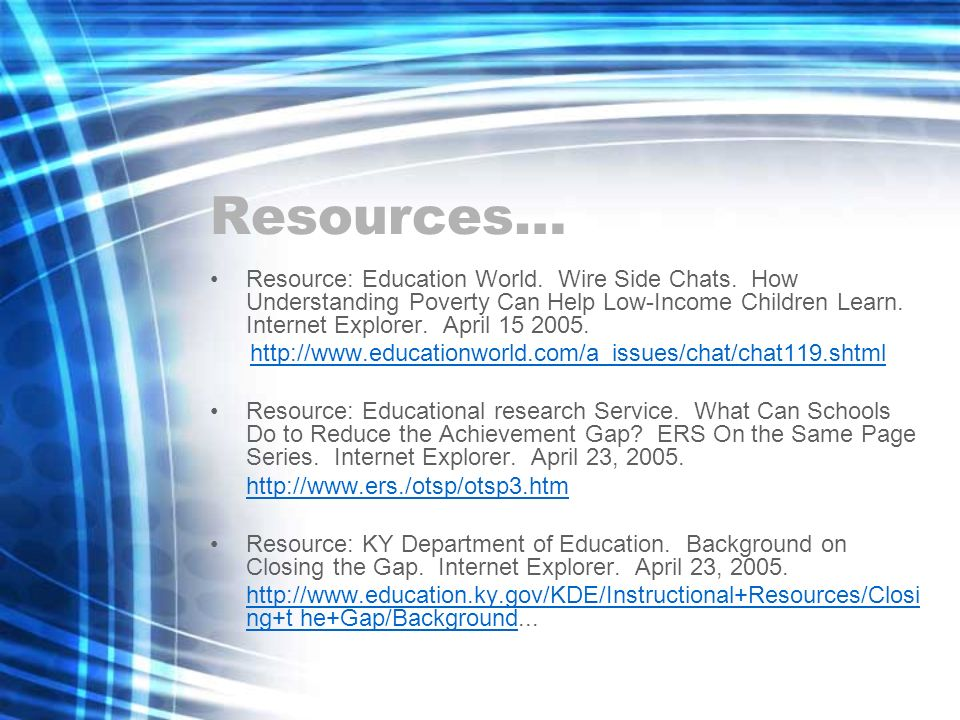 Resources… Resource: Education World. Wire Side Chats. How Understanding Poverty Can Help Low-Income Children Learn. Internet Explorer. April 15 2005.