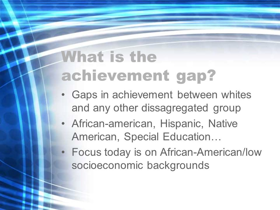 What is the achievement gap? Gaps in achievement between whites and any other dissagregated group African-american, Hispanic, Native American, Special