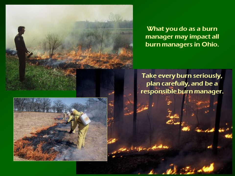 What you do as a burn manager may impact all burn managers in Ohio. Take every burn seriously, plan carefully, and be a responsible burn manager.