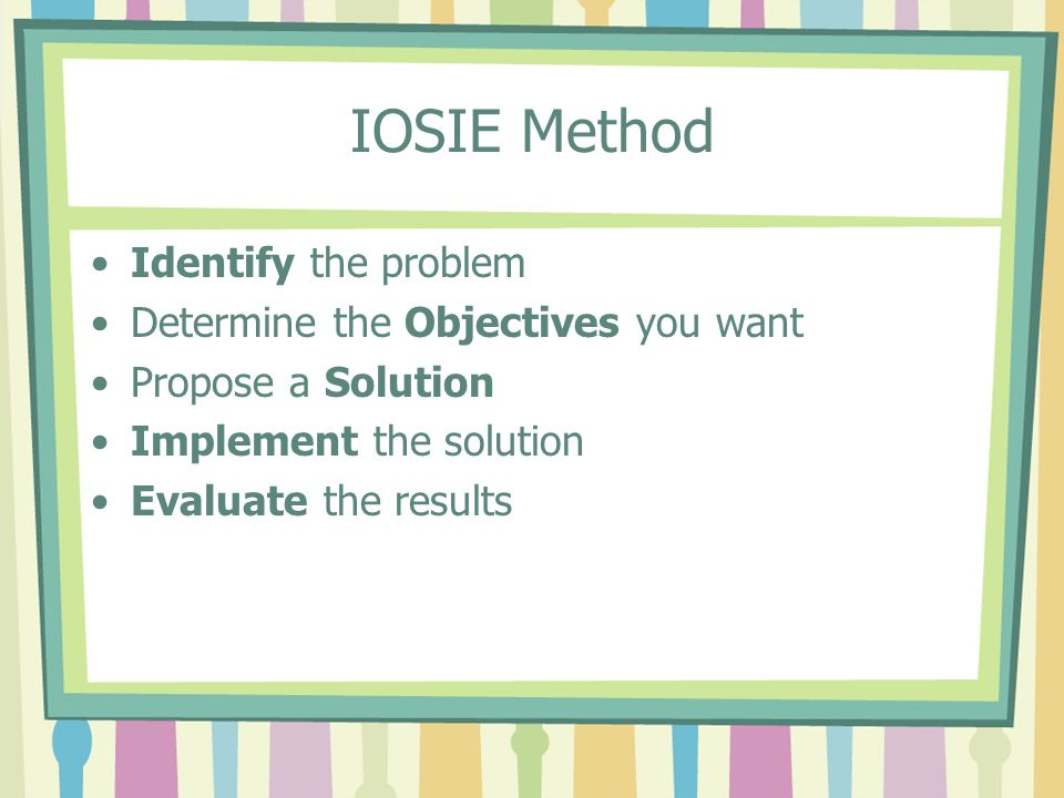 IOSIE Method Identify the problem Determine the Objectives you want Propose a Solution Implement the solution Evaluate the results