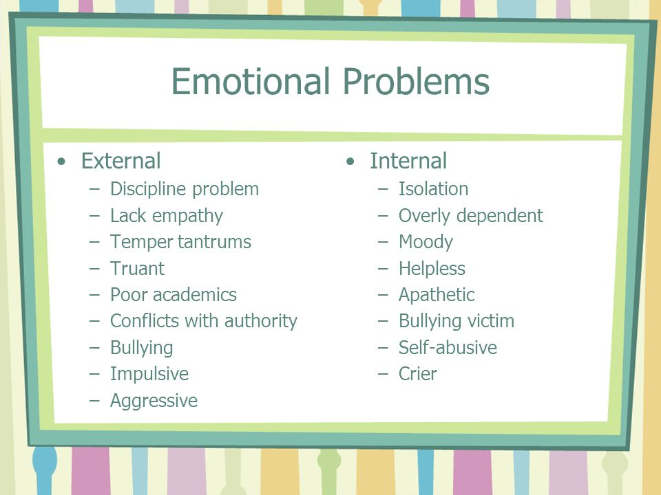 Emotional Problems External –Discipline problem –Lack empathy –Temper tantrums –Truant –Poor academics –Conflicts with authority –Bullying –Impulsive
