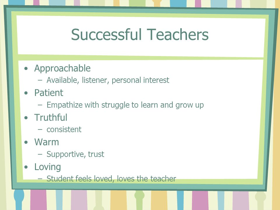 Successful Teachers Approachable –Available, listener, personal interest Patient –Empathize with struggle to learn and grow up Truthful –consistent Wa