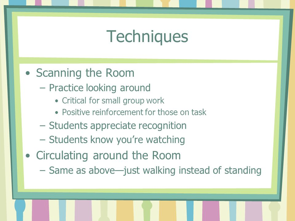 Techniques Scanning the Room –Practice looking around Critical for small group work Positive reinforcement for those on task –Students appreciate reco