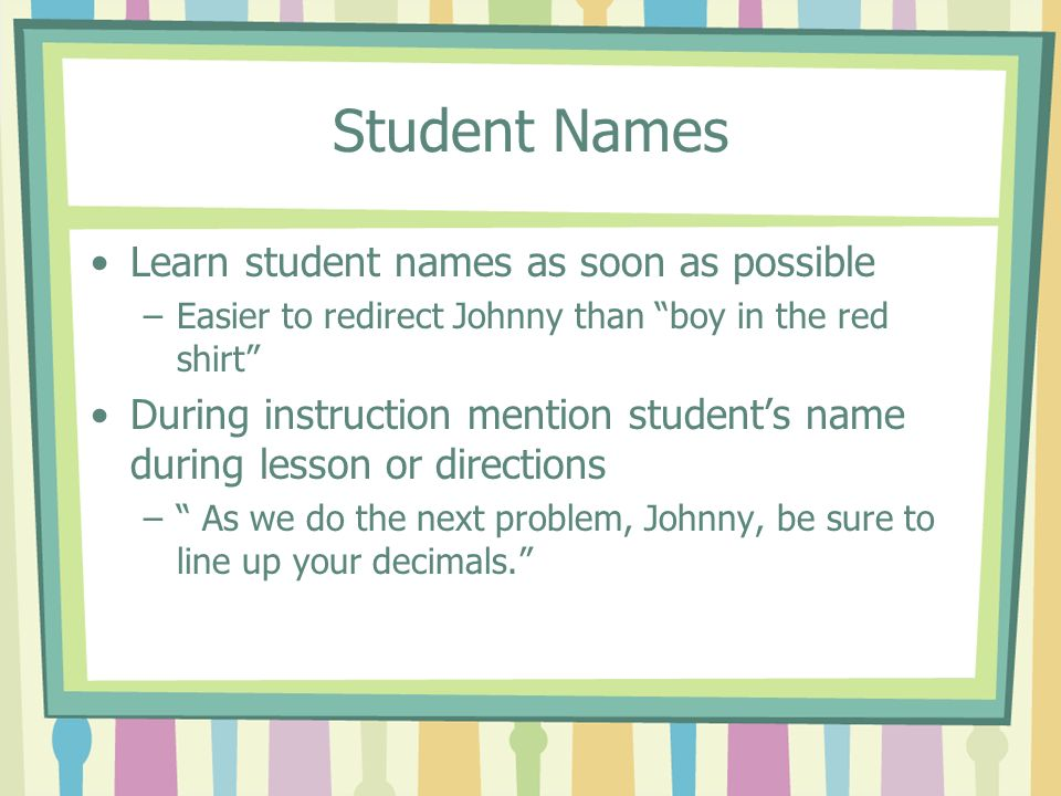 Student Names Learn student names as soon as possible –Easier to redirect Johnny than boy in the red shirt During instruction mention students name du