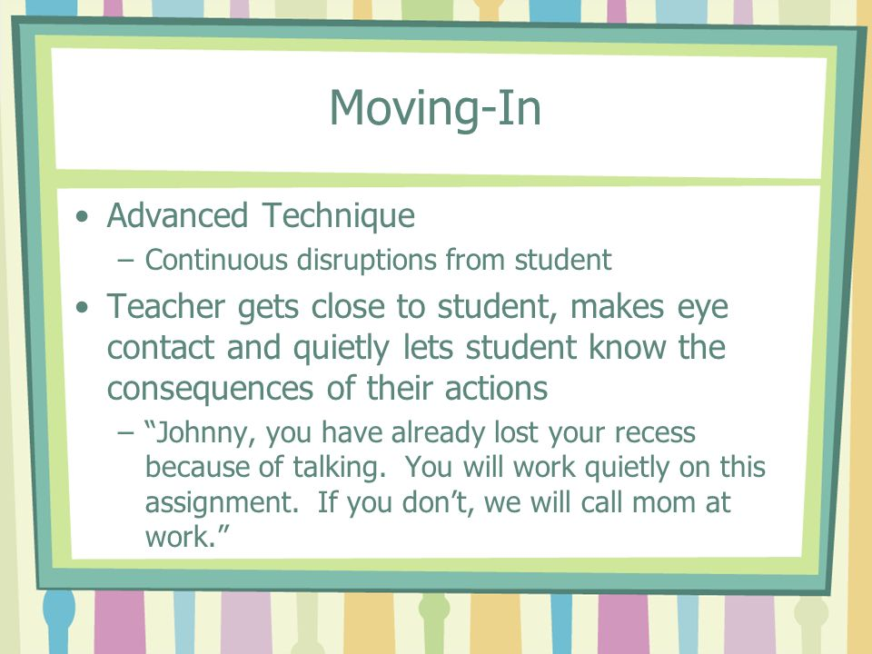 Moving-In Advanced Technique –Continuous disruptions from student Teacher gets close to student, makes eye contact and quietly lets student know the c