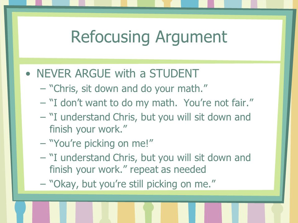 Refocusing Argument NEVER ARGUE with a STUDENT –Chris, sit down and do your math. –I dont want to do my math. Youre not fair. –I understand Chris, but