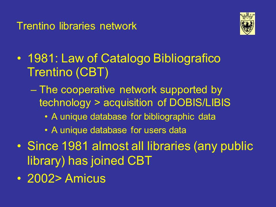 Trentino libraries network 1981: Law of Catalogo Bibliografico Trentino (CBT) –The cooperative network supported by technology > acquisition of DOBIS/LIBIS A unique database for bibliographic data A unique database for users data Since 1981 almost all libraries (any public library) has joined CBT 2002> Amicus