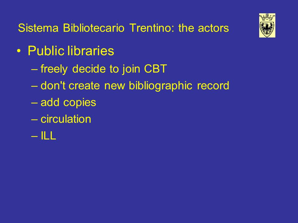 Sistema Bibliotecario Trentino: the actors Public libraries –freely decide to join CBT –don t create new bibliographic record –add copies –circulation –ILL