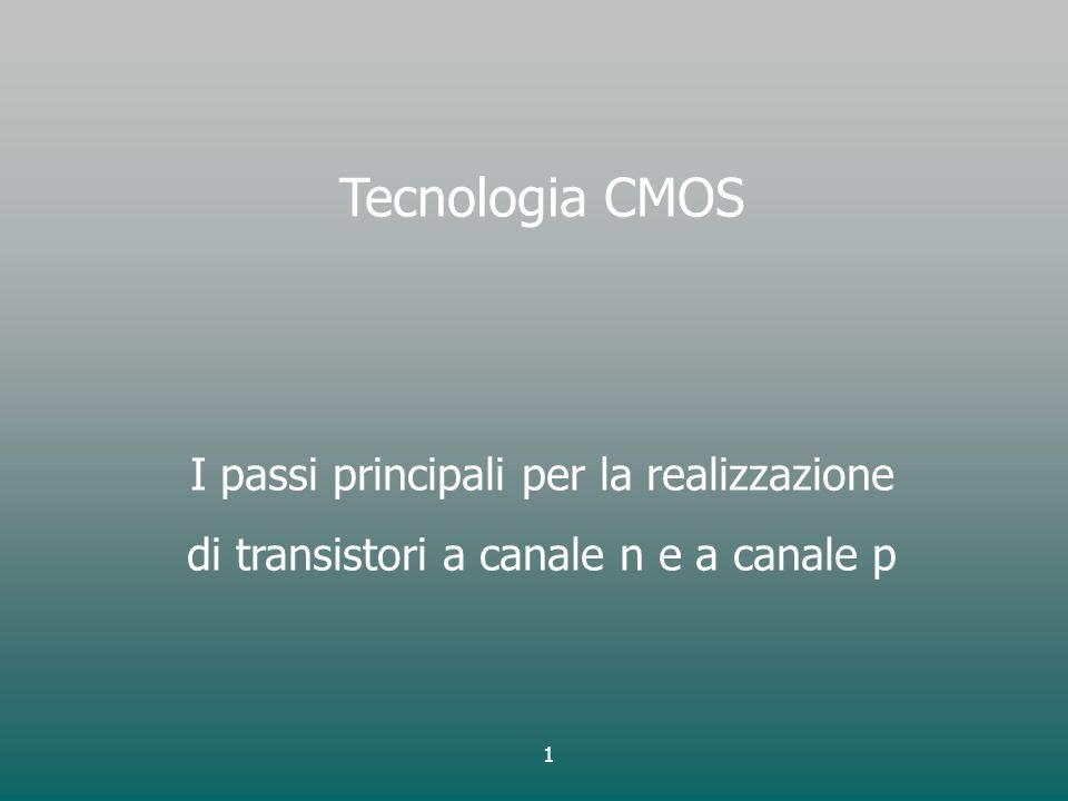 1 Tecnologia CMOS I passi principali per la realizzazione di transistori a canale n e a canale p