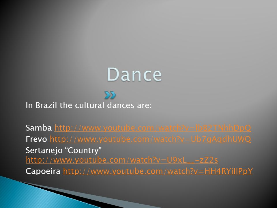 In Brazil the cultural dances are: Samba http://www.youtube.com/watch v=lbB2TNhhDpQhttp://www.youtube.com/watch v=lbB2TNhhDpQ Frevo http://www.youtube.com/watch v=Ub7gAqdhUWQhttp://www.youtube.com/watch v=Ub7gAqdhUWQ Sertanejo Country http://www.youtube.com/watch v=U9xL__-zZ2s http://www.youtube.com/watch v=U9xL__-zZ2s Capoeira http://www.youtube.com/watch v=HH4RYiIIPpYhttp://www.youtube.com/watch v=HH4RYiIIPpY