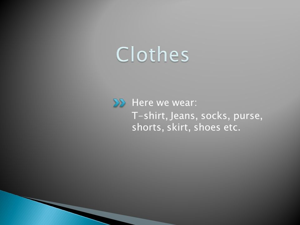 Here we wear: T-shirt, Jeans, socks, purse, shorts, skirt, shoes etc.
