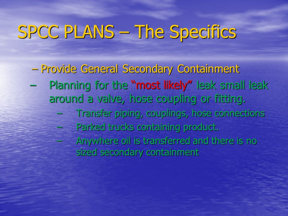SPCC PLANS – The Specifics –Provide General Secondary Containment –Planning for the most likely leak small leak around a valve, hose coupling or fitti