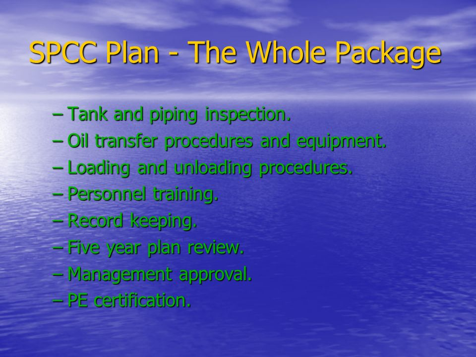 SPCC Plan - The Whole Package –Tank and piping inspection. –Oil transfer procedures and equipment. –Loading and unloading procedures. –Personnel train
