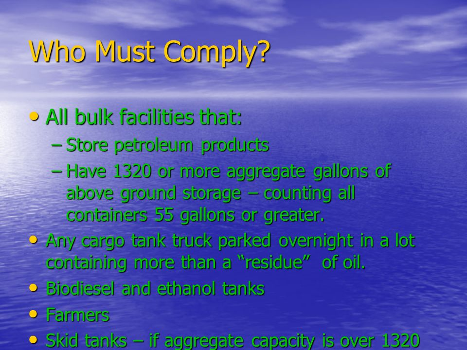 Who Must Comply? All bulk facilities that: All bulk facilities that: –Store petroleum products –Have 1320 or more aggregate gallons of above ground st