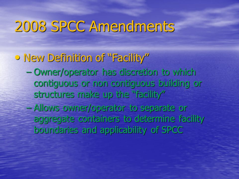 2008 SPCC Amendments New Definition of Facility New Definition of Facility –Owner/operator has discretion to which contiguous or non contiguous buildi