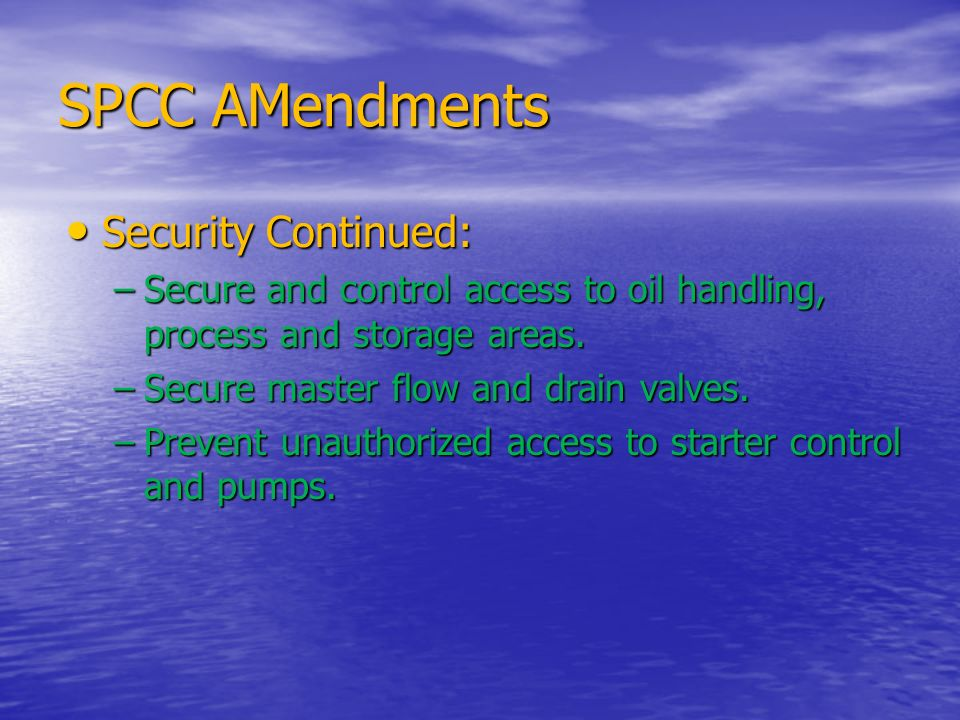 SPCC AMendments Security Continued: Security Continued: –Secure and control access to oil handling, process and storage areas. –Secure master flow and
