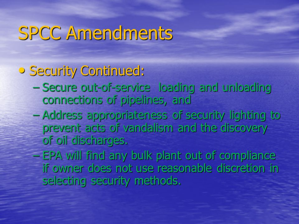 SPCC Amendments Security Continued: Security Continued: –Secure out-of-service loading and unloading connections of pipelines, and –Address appropriat