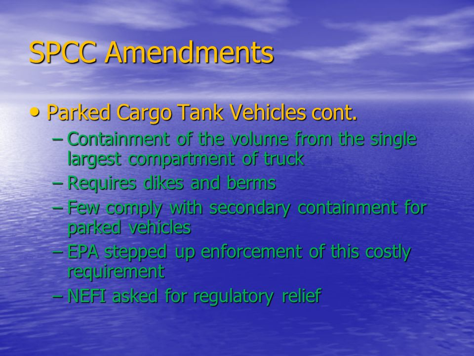 SPCC Amendments Parked Cargo Tank Vehicles cont. Parked Cargo Tank Vehicles cont. –Containment of the volume from the single largest compartment of tr