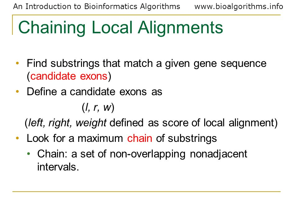 An Introduction to Bioinformatics Algorithmswww.bioalgorithms.info Chaining Local Alignments Find substrings that match a given gene sequence (candida