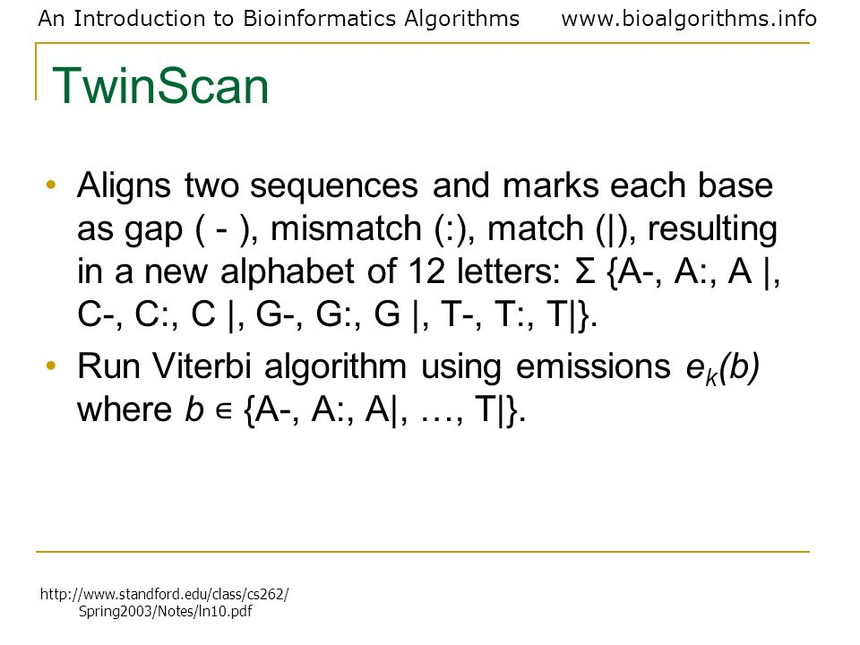 An Introduction to Bioinformatics Algorithmswww.bioalgorithms.info TwinScan Aligns two sequences and marks each base as gap ( - ), mismatch (:), match
