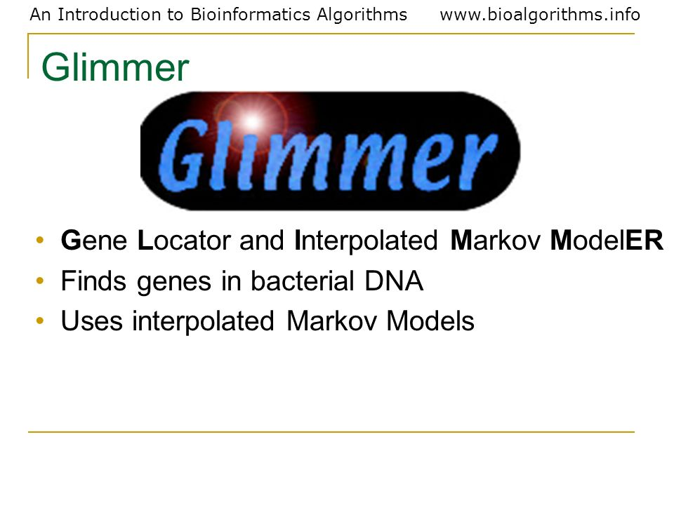 An Introduction to Bioinformatics Algorithmswww.bioalgorithms.info Glimmer Gene Locator and Interpolated Markov ModelER Finds genes in bacterial DNA U